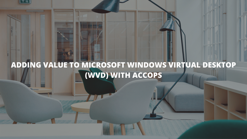 ADDING VALUE TO MICROSOFT WINDOWS VIRTUAL DESKTOP (WVD) WITH ACCOPS